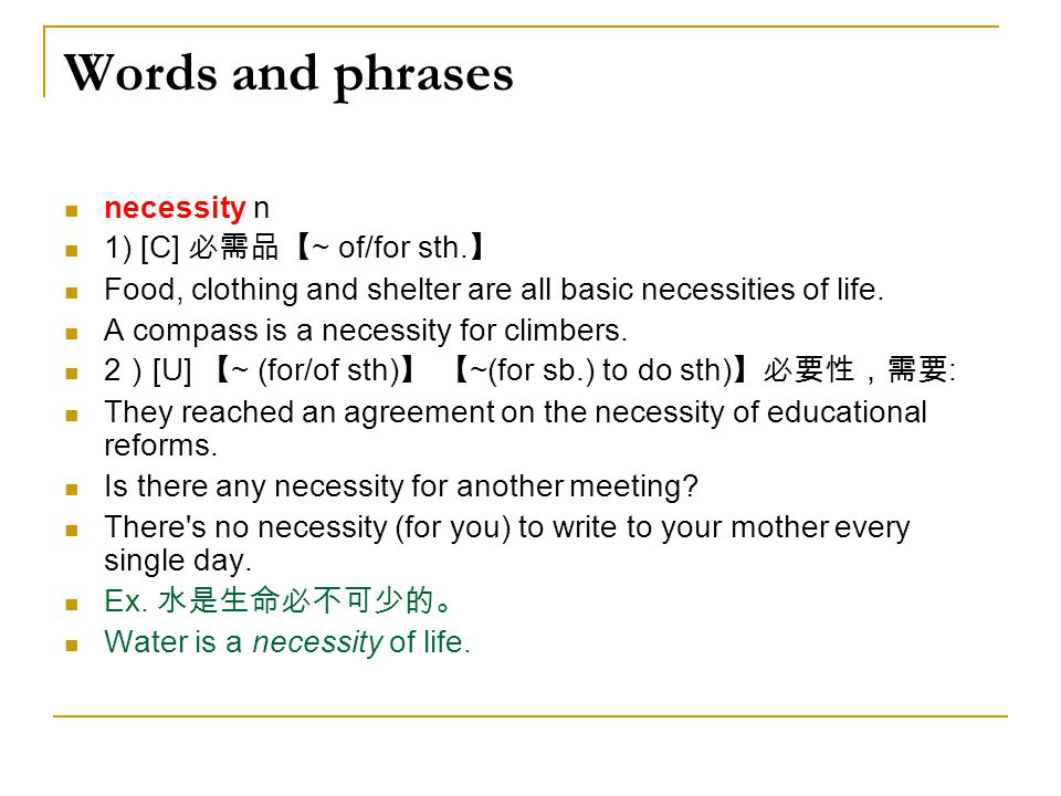 Words and phrases necessity n 1) [C] 必需品【~ of/for sth.】